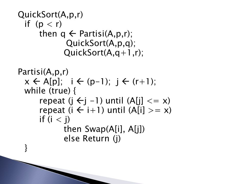 QuickSort(A,p,r) if (p < r) then q  Partisi(A,p,r); QuickSort(A,p,q); QuickSort(A,q+1,r); Partisi(A,p,r) x  A[p]; i  (p-1); j  (r+1); while (true) { repeat (j j -1) until (A[j] <= x) repeat (i  i+1) until (A[i] >= x) if (i < j) then Swap(A[i], A[j]) else Return (j) }